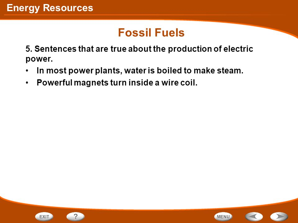 Fossil Fuels 5. Sentences that are true about the production of electric power. In most power plants, water is boiled to make steam.