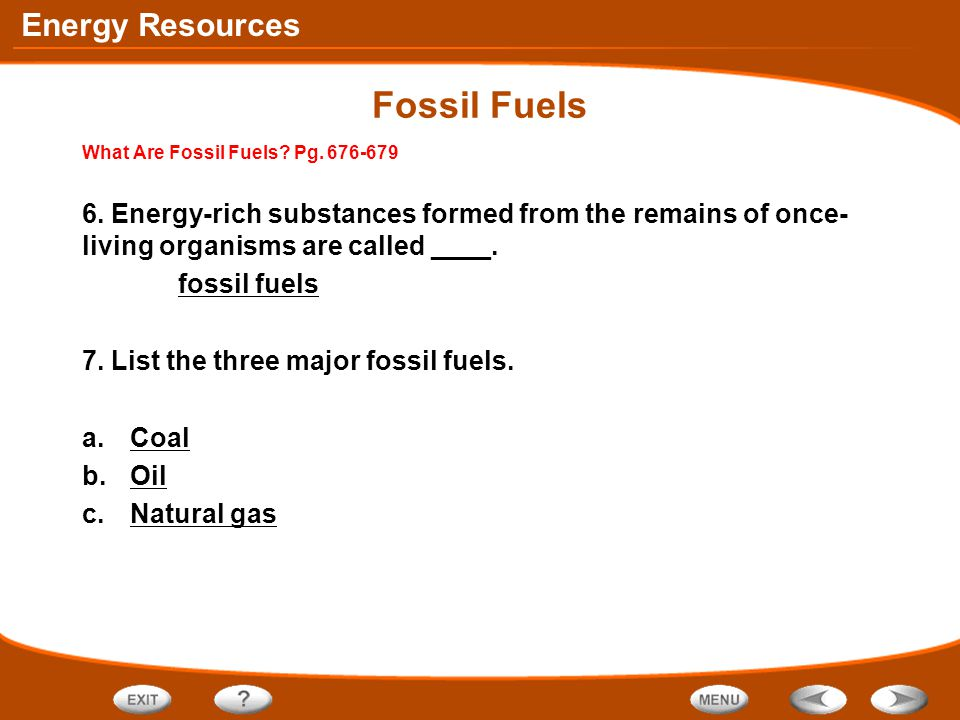Fossil Fuels What Are Fossil Fuels Pg. 676-679. 6. Energy-rich substances formed from the remains of once-living organisms are called ____.