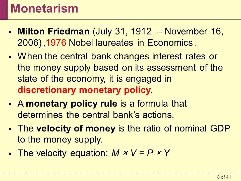 Monetarism Milton Friedman (July 31, 1912 – November 16, 2006) ,1976 Nobel laureates in Economics .