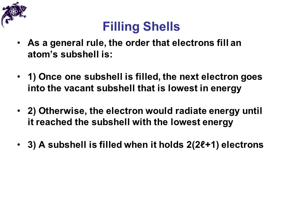 Filling Shells As a general rule, the order that electrons fill an atom's subshell is: