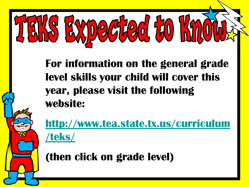 TEKS Expected to Know For information on the general grade level skills your child will cover this year, please visit the following website: