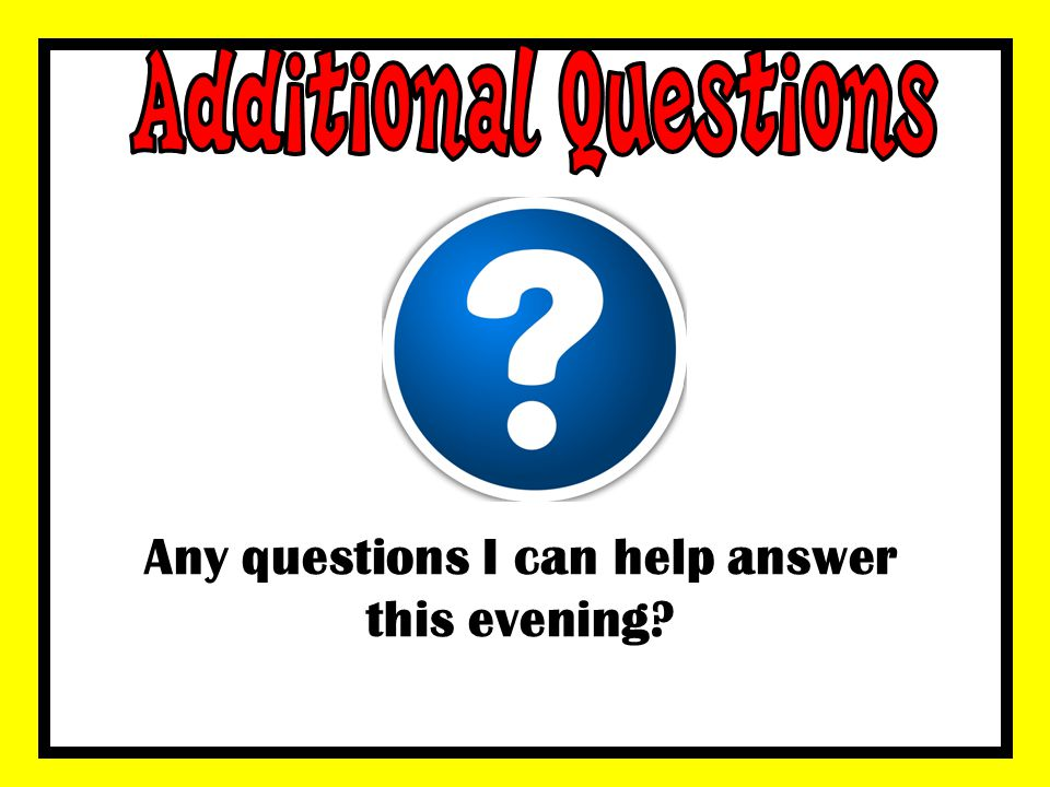 Any questions I can help answer this evening