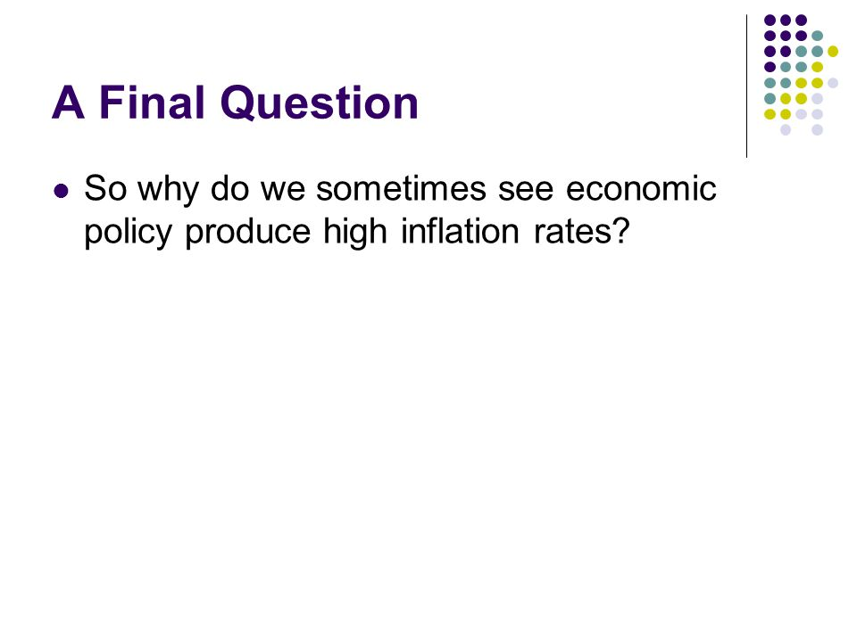 A Final Question So why do we sometimes see economic policy produce high inflation rates
