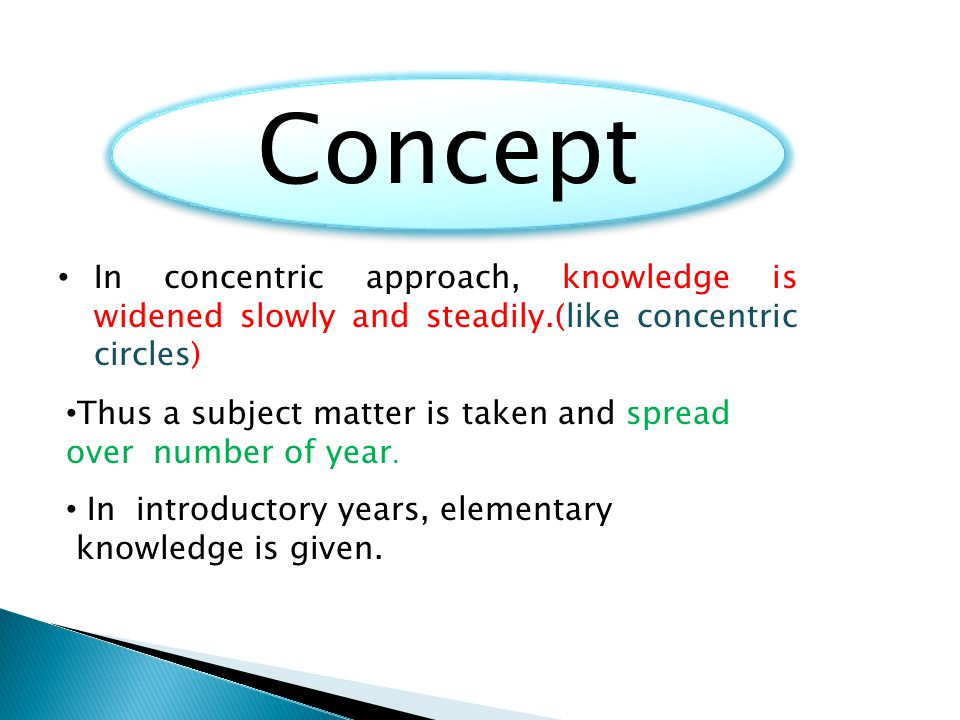 Concept In concentric approach, knowledge is widened slowly and steadily.(like concentric circles)