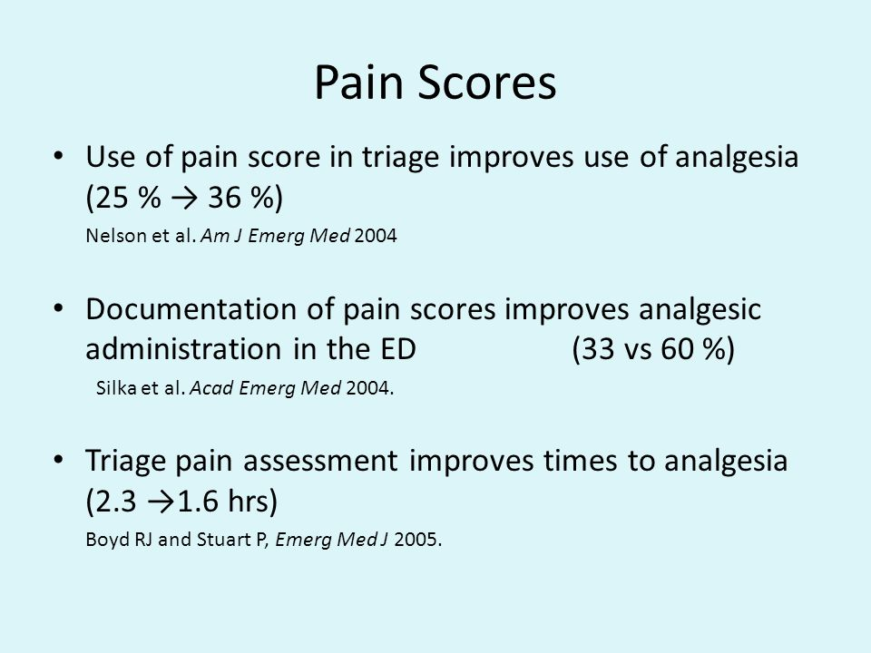 Pain Scores Use of pain score in triage improves use of analgesia (25 % → 36 %) Nelson et al. Am J Emerg Med 2004.
