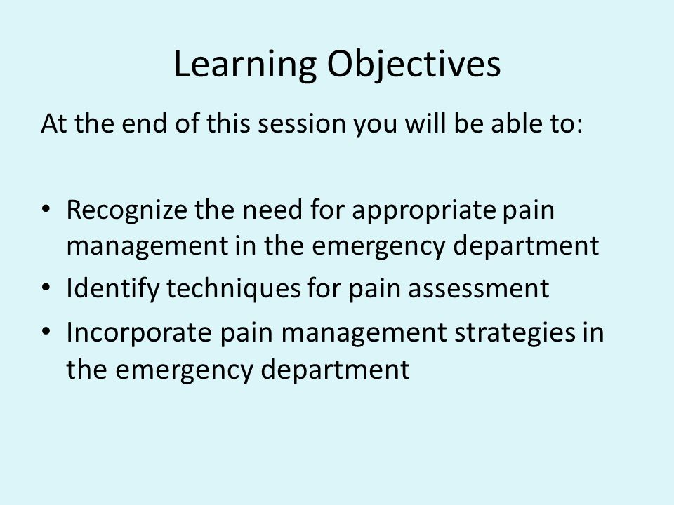 Learning Objectives At the end of this session you will be able to: Recognize the need for appropriate pain management in the emergency department.
