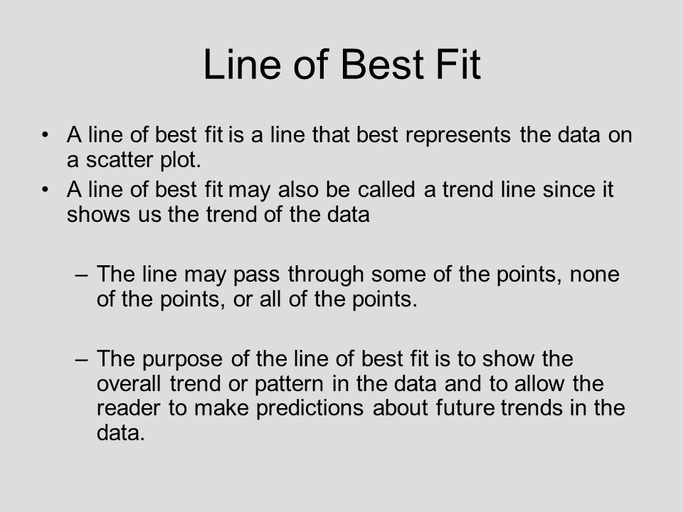Line of Best Fit A line of best fit is a line that best represents the data on a scatter plot.