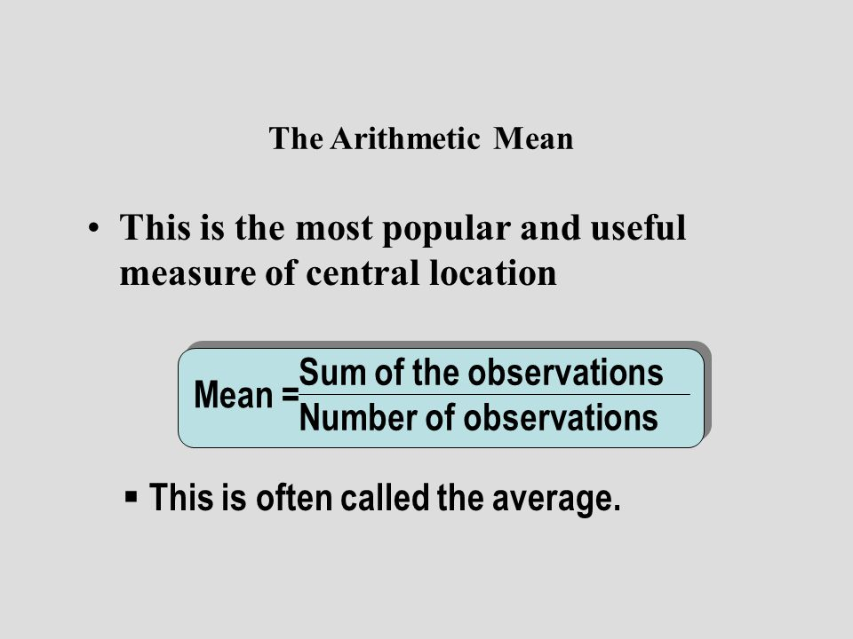 The Arithmetic Mean This is the most popular and useful measure of central location. Sum of the observations.
