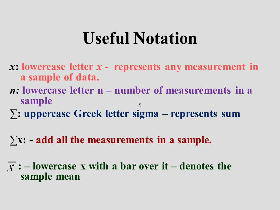 Useful Notation x: lowercase letter x - represents any measurement in a sample of data. n: lowercase letter n – number of measurements in a sample.