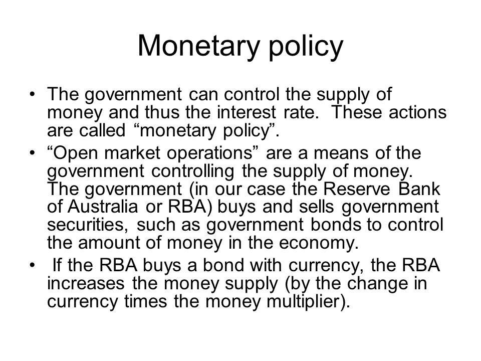 Monetary policy The government can control the supply of money and thus the interest rate. These actions are called monetary policy .