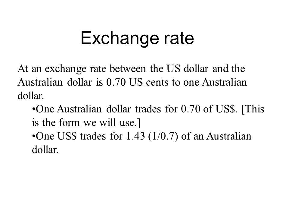 Exchange rate At an exchange rate between the US dollar and the Australian dollar is 0.70 US cents to one Australian dollar.