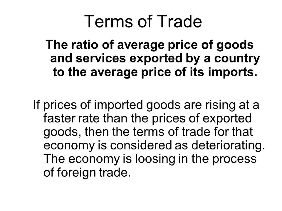 Terms of Trade The ratio of average price of goods and services exported by a country to the average price of its imports.