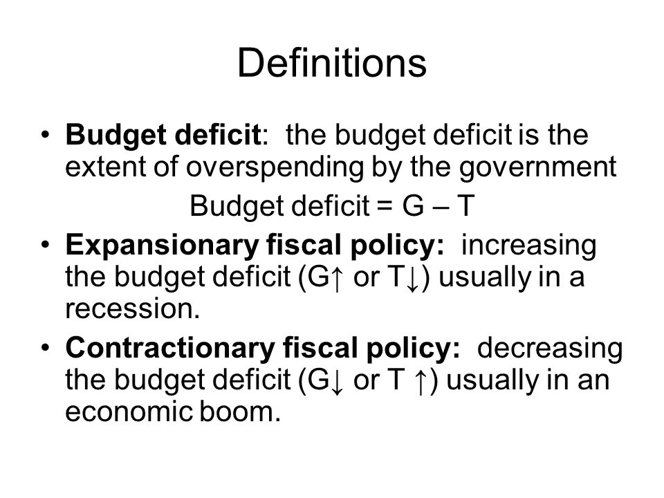 Definitions Budget deficit: the budget deficit is the extent of overspending by the government. Budget deficit = G – T.