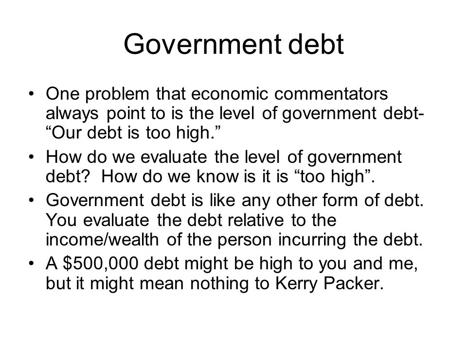 Government debt One problem that economic commentators always point to is the level of government debt- Our debt is too high.