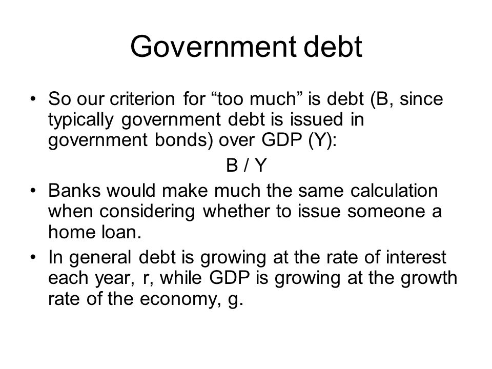 Government debt So our criterion for too much is debt (B, since typically government debt is issued in government bonds) over GDP (Y):