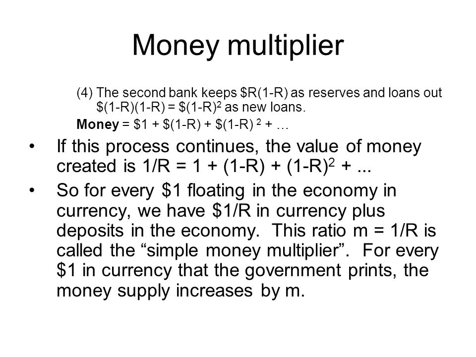 Money multiplier (4) The second bank keeps $R(1-R) as reserves and loans out $(1-R)(1-R) = $(1-R)2 as new loans.