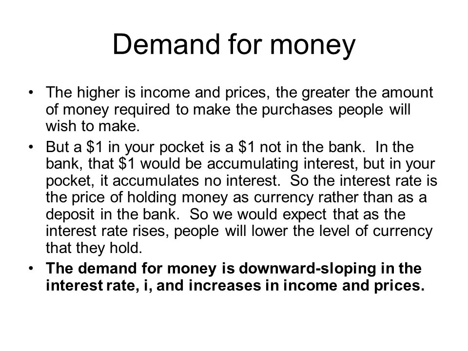 Demand for money The higher is income and prices, the greater the amount of money required to make the purchases people will wish to make.