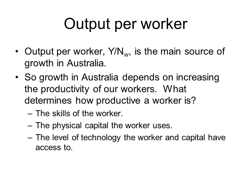 Output per worker Output per worker, Y/Nw, is the main source of growth in Australia.