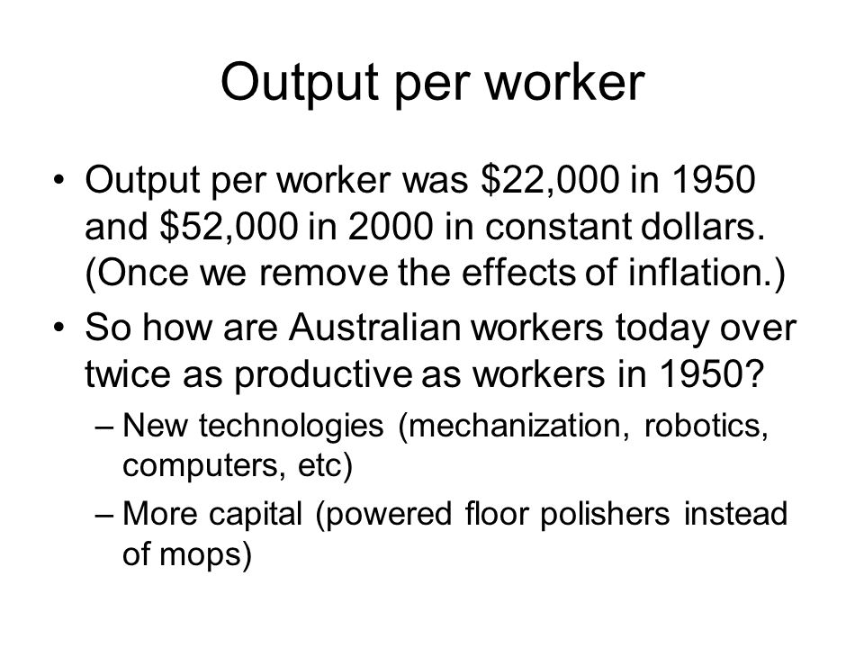 Output per worker Output per worker was $22,000 in 1950 and $52,000 in 2000 in constant dollars. (Once we remove the effects of inflation.)