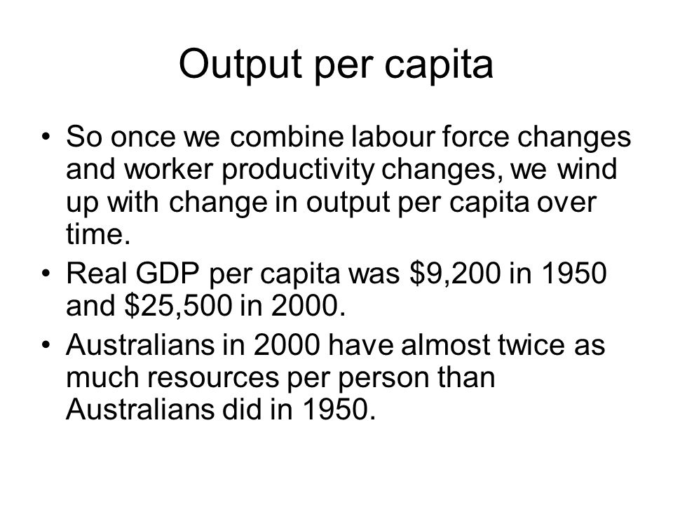 Output per capita So once we combine labour force changes and worker productivity changes, we wind up with change in output per capita over time.