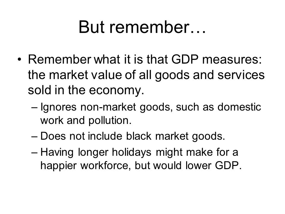 But remember… Remember what it is that GDP measures: the market value of all goods and services sold in the economy.