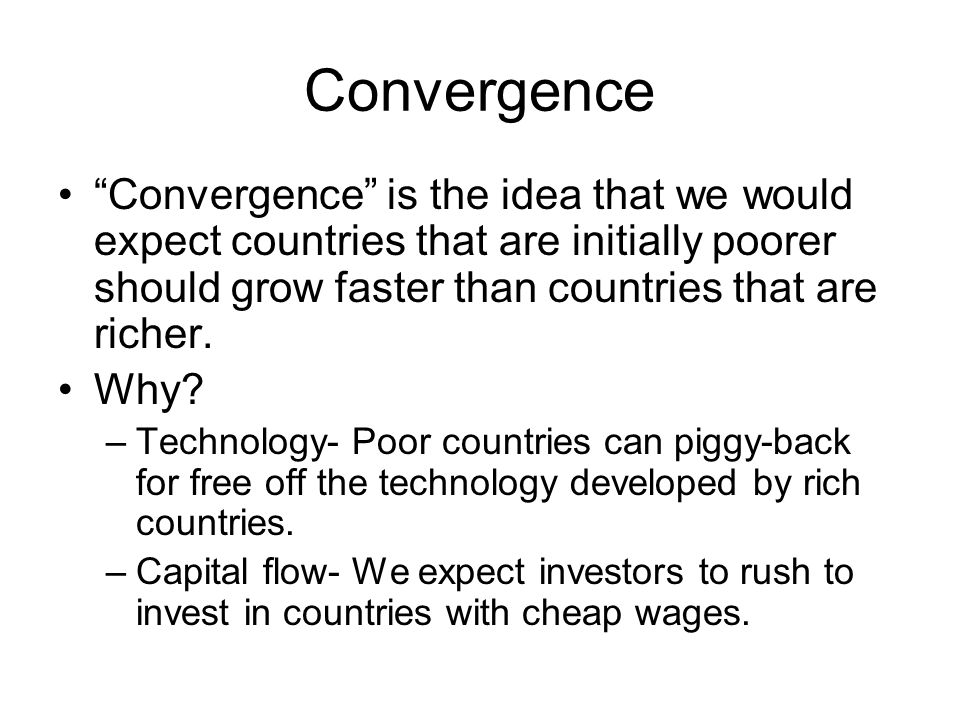 Convergence Convergence is the idea that we would expect countries that are initially poorer should grow faster than countries that are richer.