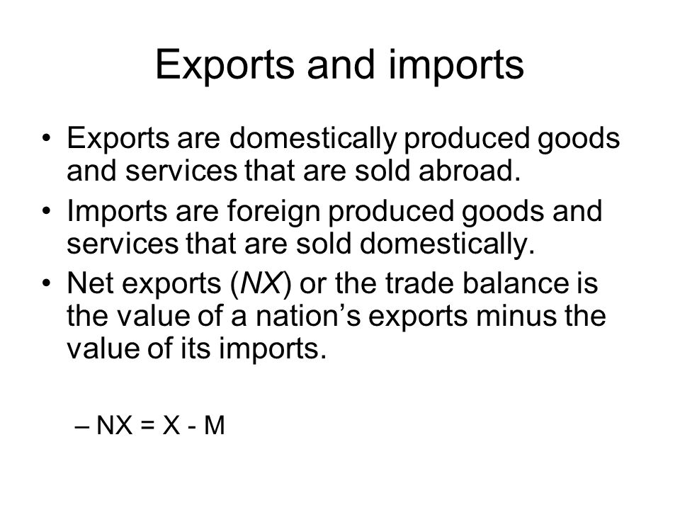 Exports and imports Exports are domestically produced goods and services that are sold abroad.