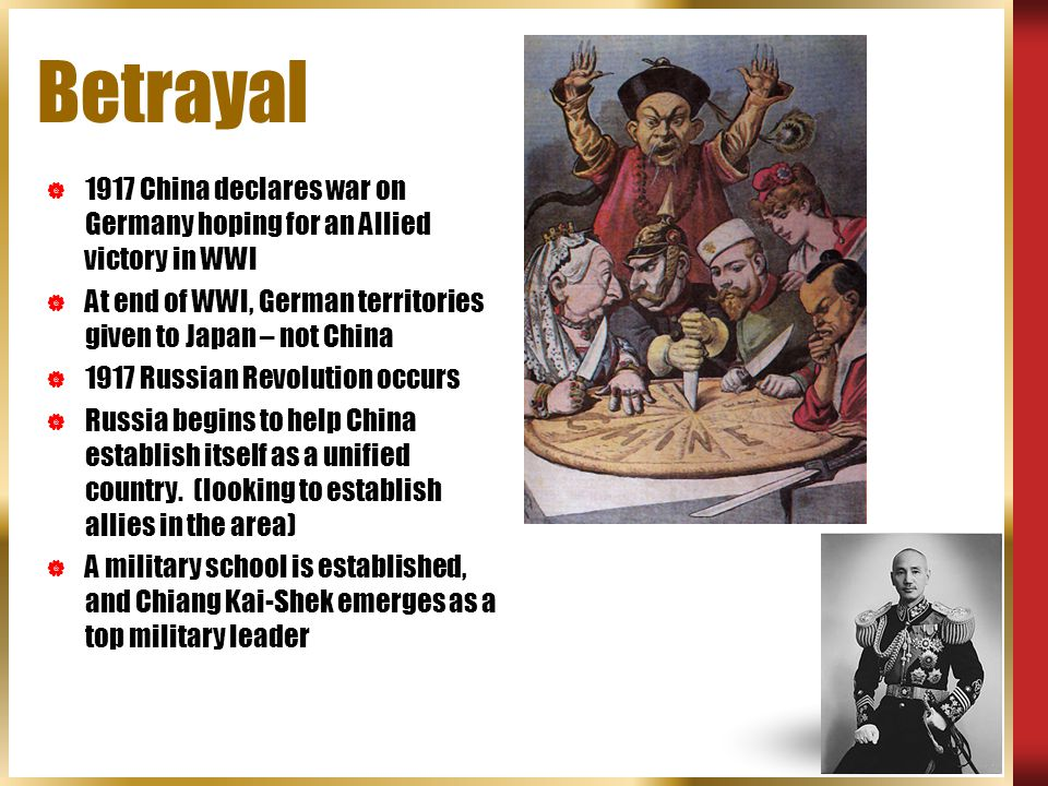 Betrayal 1917 China declares war on Germany hoping for an Allied victory in WWI. At end of WWI, German territories given to Japan – not China.