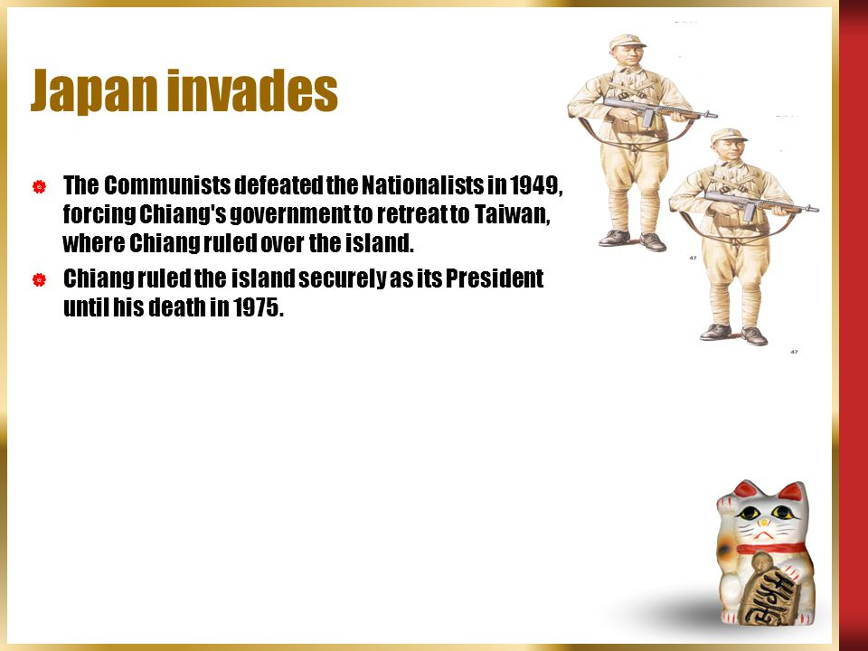 Japan invades The Communists defeated the Nationalists in 1949, forcing Chiang s government to retreat to Taiwan, where Chiang ruled over the island.