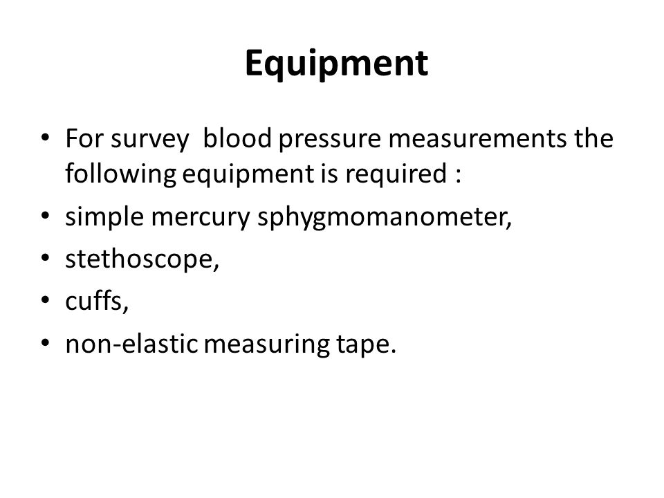 Equipment For survey blood pressure measurements the following equipment is required : simple mercury sphygmomanometer,