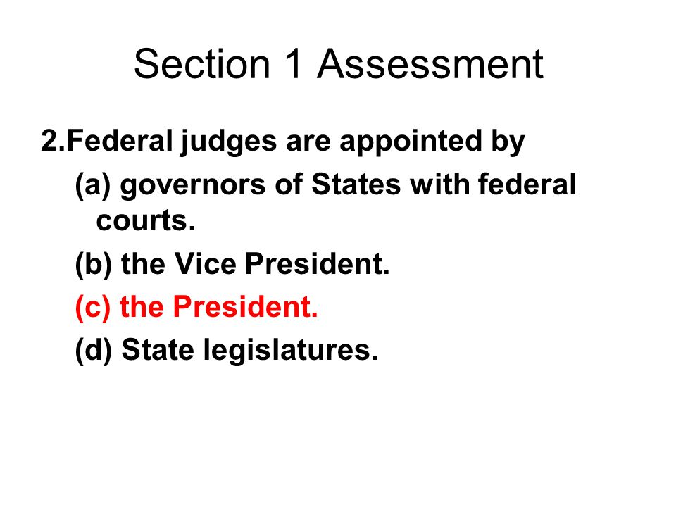 Section 1 Assessment 2. Federal judges are appointed by