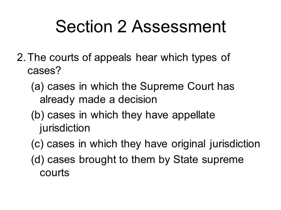 Section 2 Assessment 2. The courts of appeals hear which types of cases (a) cases in which the Supreme Court has already made a decision.