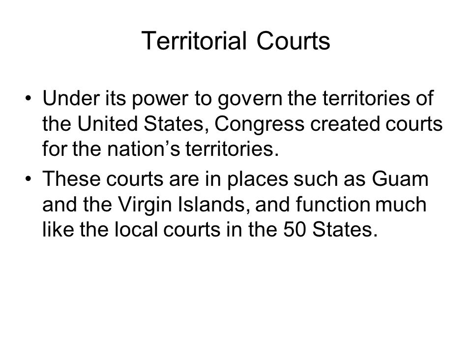 Territorial Courts Under its power to govern the territories of the United States, Congress created courts for the nation's territories.