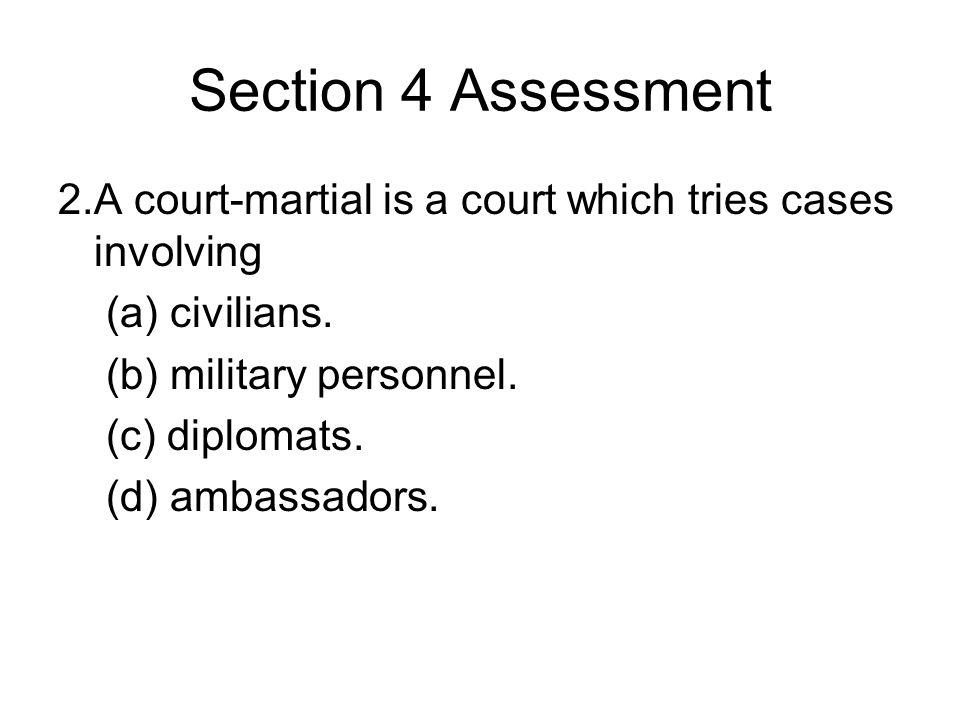 Section 4 Assessment 2. A court-martial is a court which tries cases involving. (a) civilians. (b) military personnel.