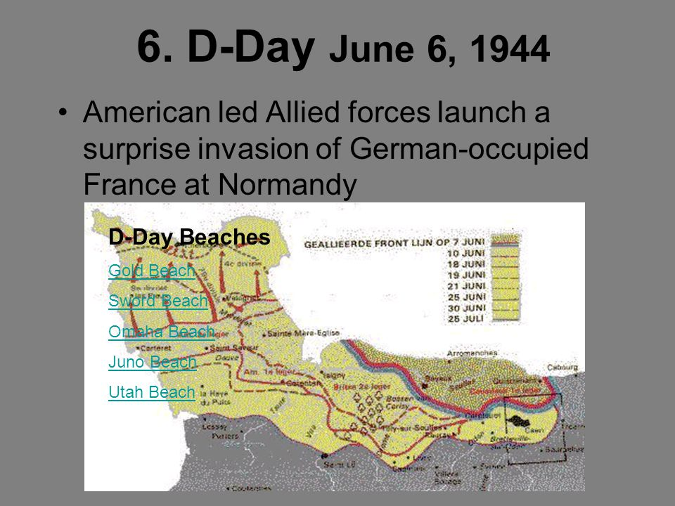 6. D-Day June 6, 1944 American led Allied forces launch a surprise invasion of German-occupied France at Normandy.