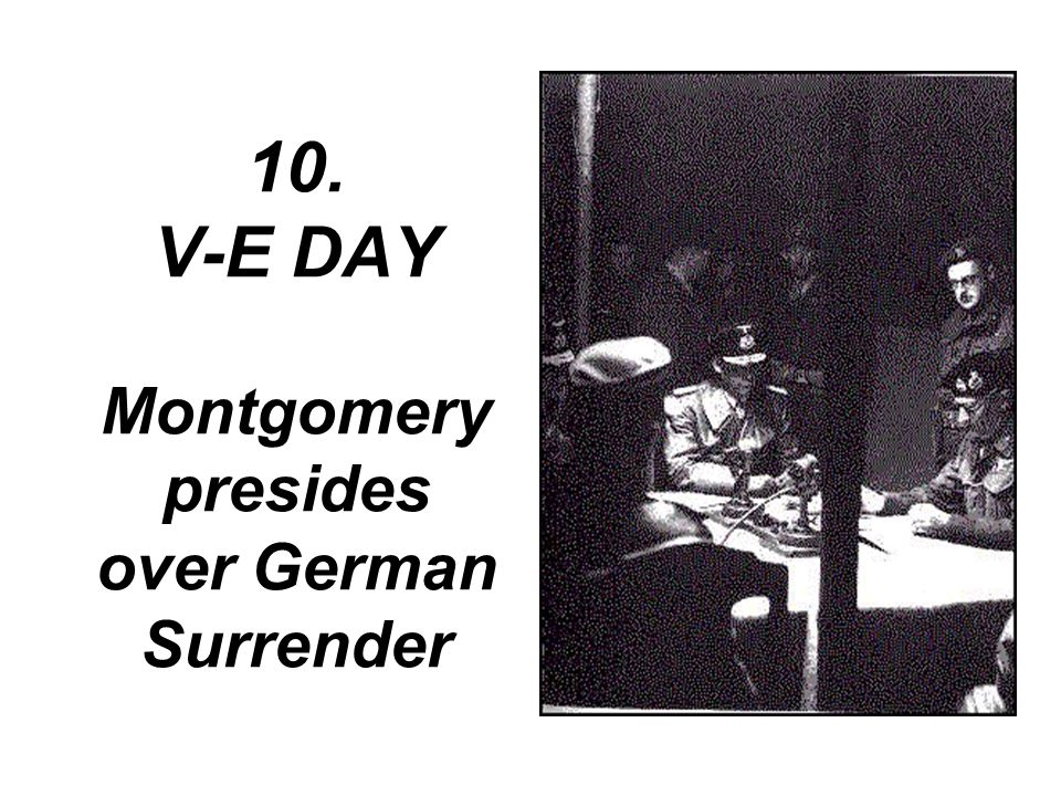 10. V-E DAY Montgomery presides over German Surrender