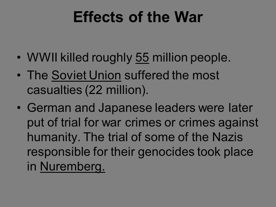 Effects of the War WWII killed roughly 55 million people.