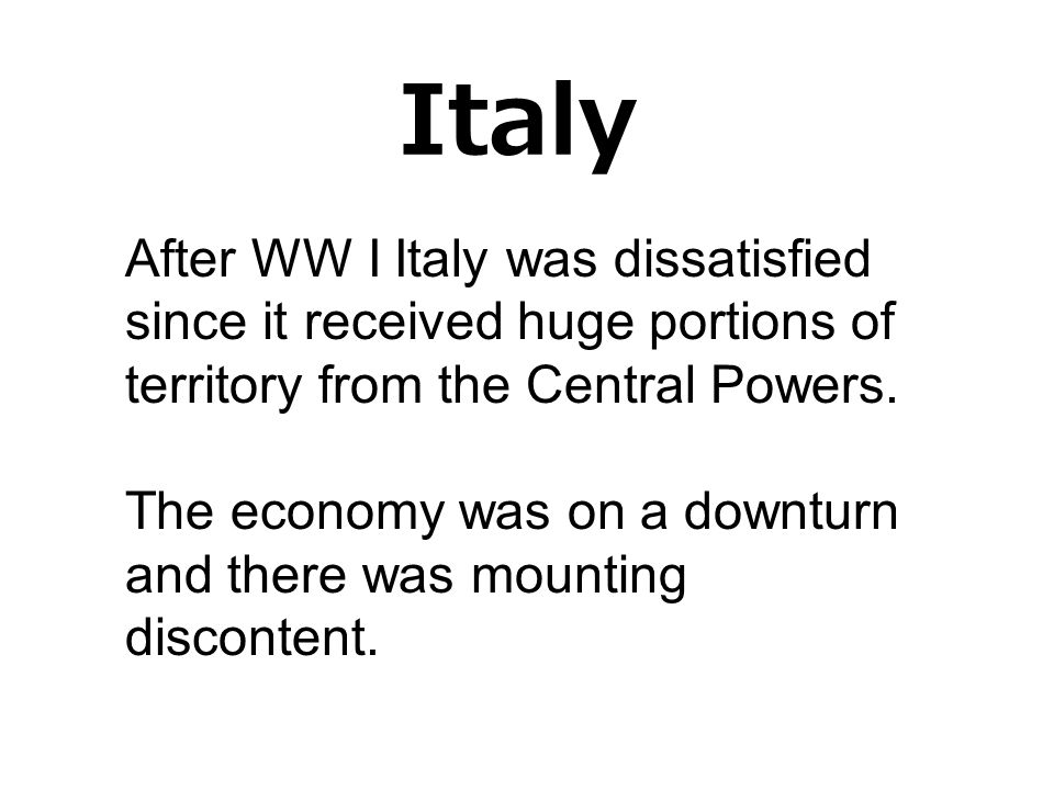 Italy After WW I Italy was dissatisfied since it received huge portions of territory from the Central Powers.