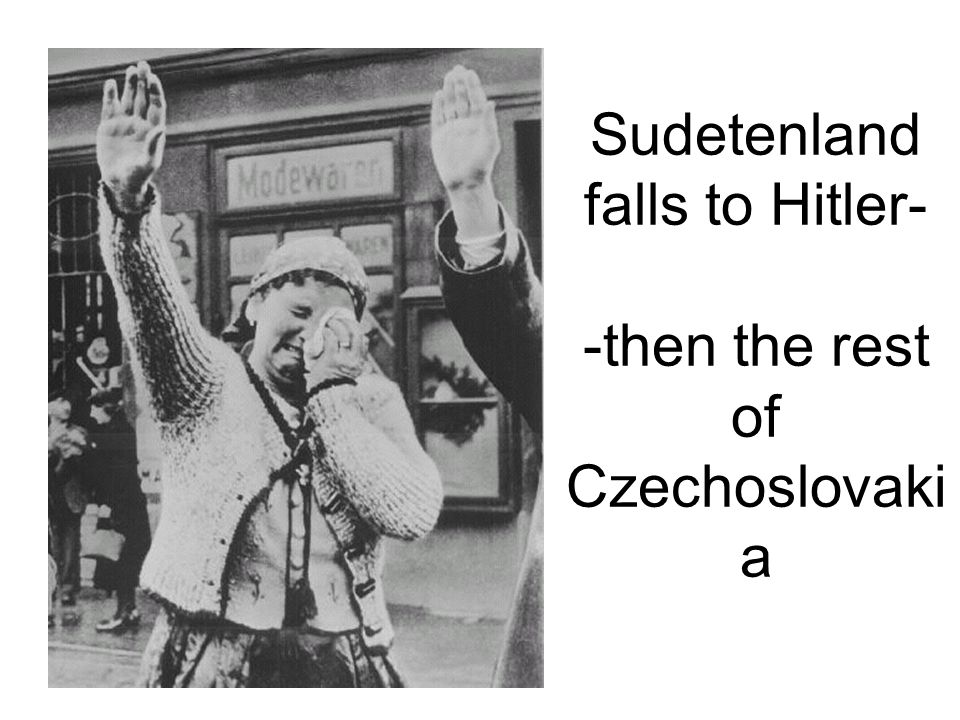 Sudetenland falls to Hitler- -then the rest of Czechoslovakia
