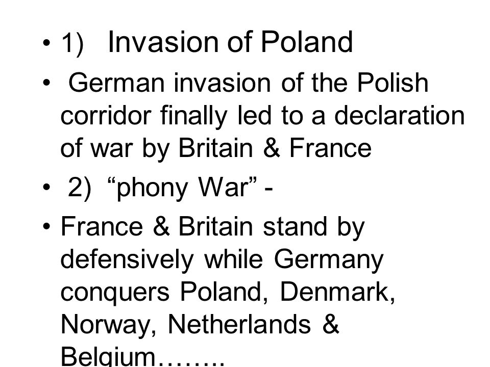 1) Invasion of Poland German invasion of the Polish corridor finally led to a declaration of war by Britain & France.