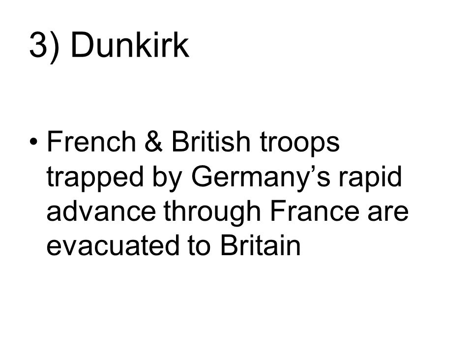 3) Dunkirk French & British troops trapped by Germany's rapid advance through France are evacuated to Britain.