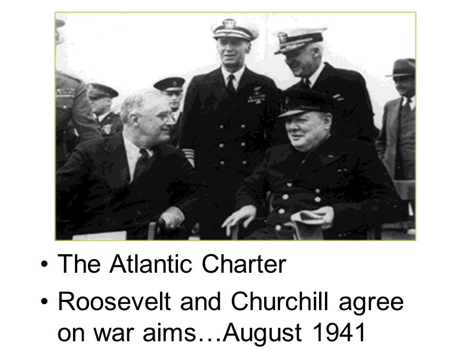 The Atlantic Charter Roosevelt and Churchill agree on war aims…August 1941