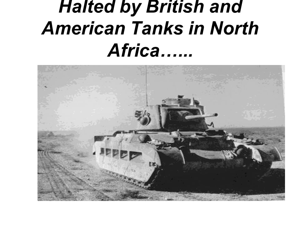 Halted by British and American Tanks in North Africa…...
