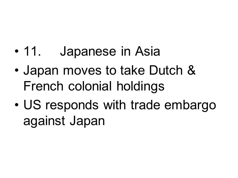 11. Japanese in Asia Japan moves to take Dutch & French colonial holdings.