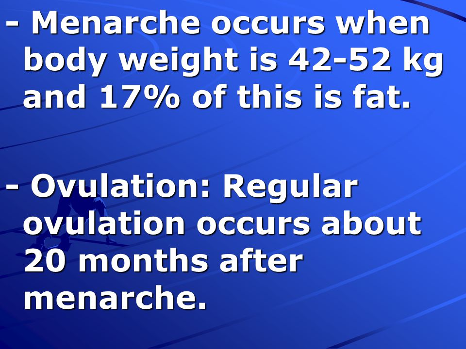 - Menarche occurs when body weight is 42-52 kg and 17% of this is fat.