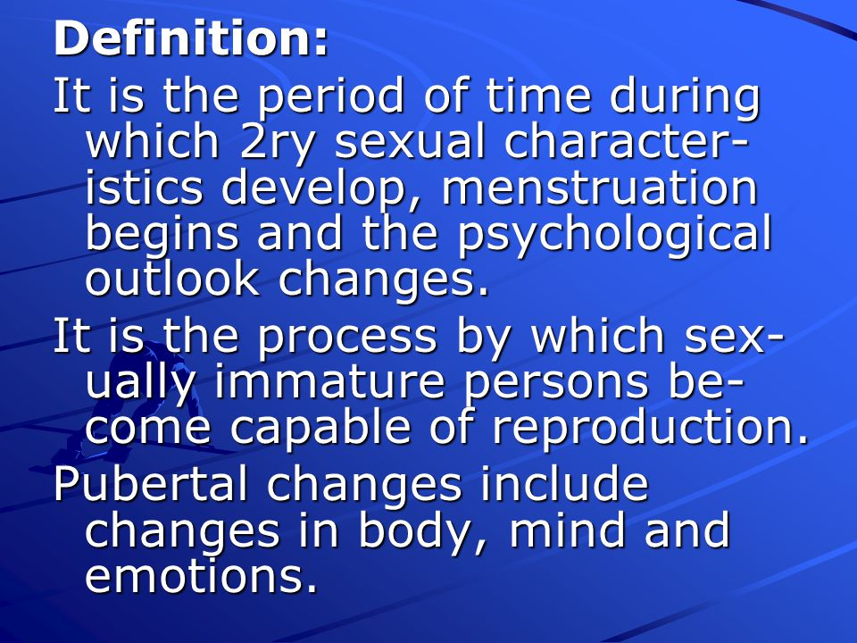 Definition: It is the period of time during which 2ry sexual character-istics develop, menstruation begins and the psychological outlook changes.