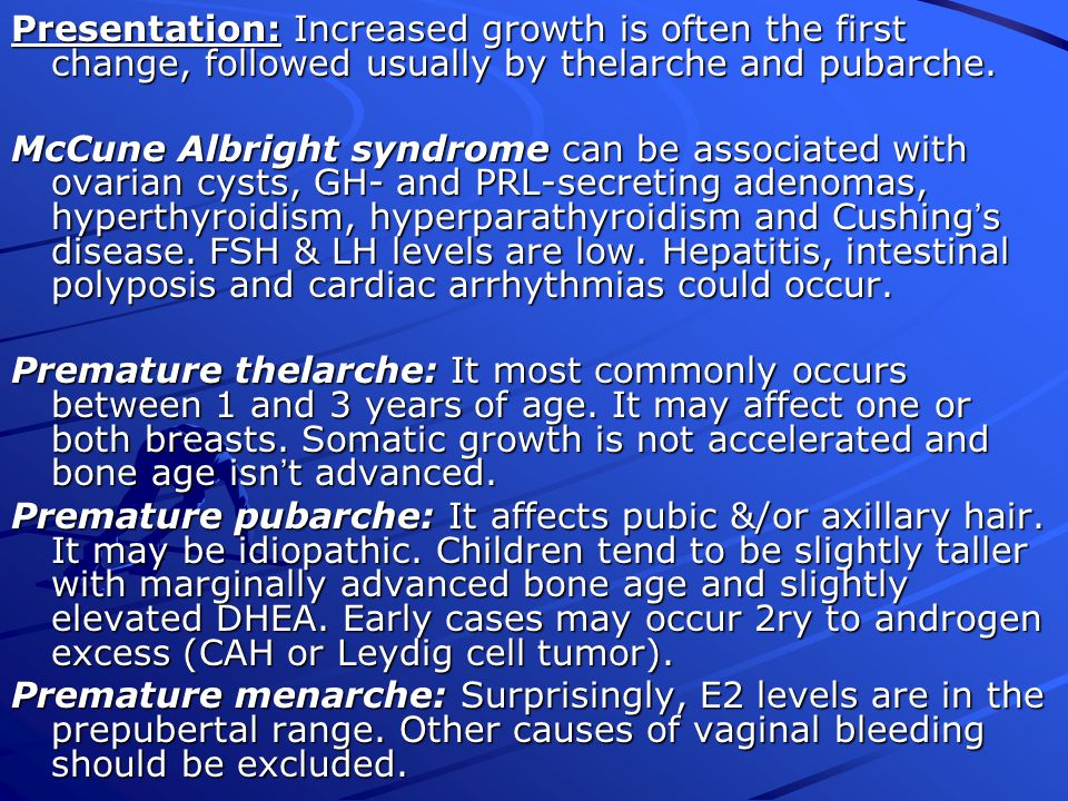 Presentation: Increased growth is often the first change, followed usually by thelarche and pubarche.