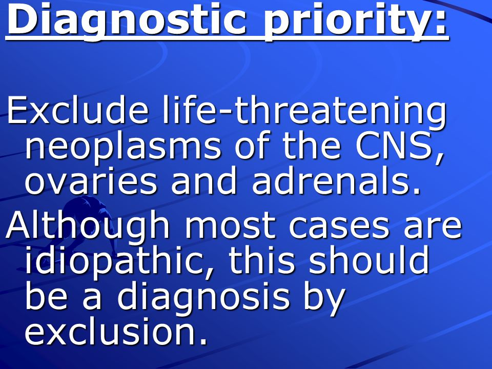 Diagnostic priority: Exclude life-threatening neoplasms of the CNS, ovaries and adrenals.