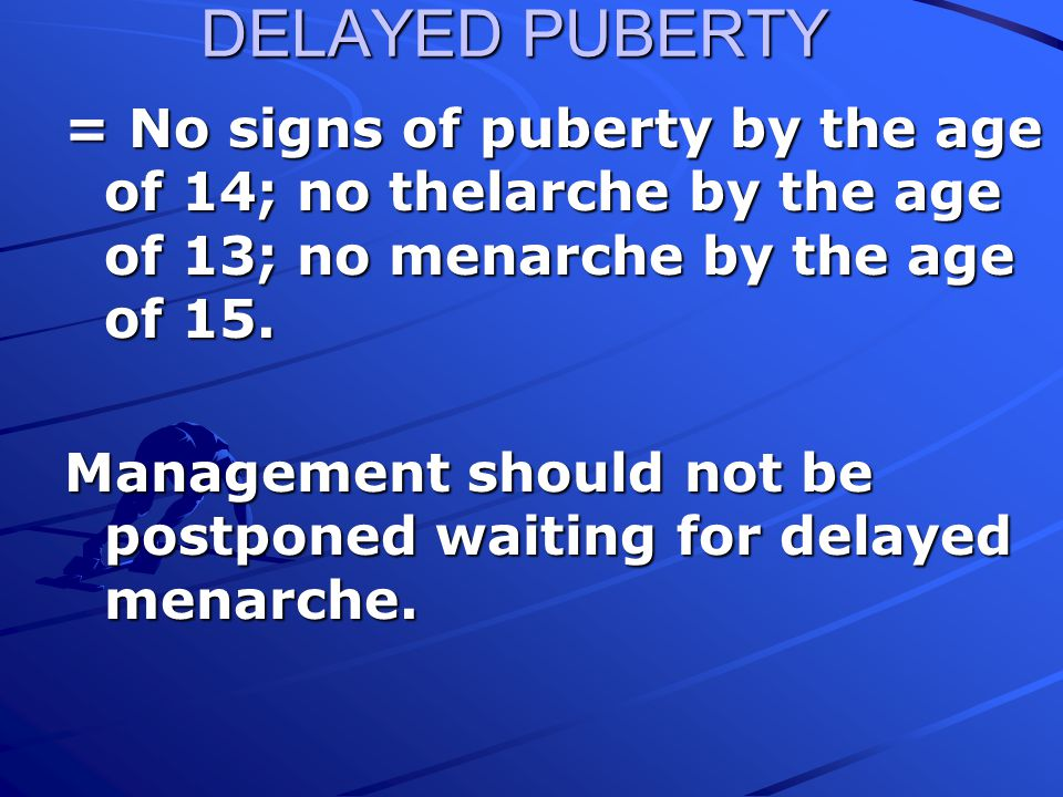 DELAYED PUBERTY = No signs of puberty by the age of 14; no thelarche by the age of 13; no menarche by the age of 15.