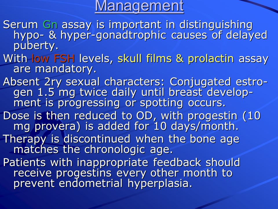 Management Serum Gn assay is important in distinguishing hypo- & hyper-gonadtrophic causes of delayed puberty.